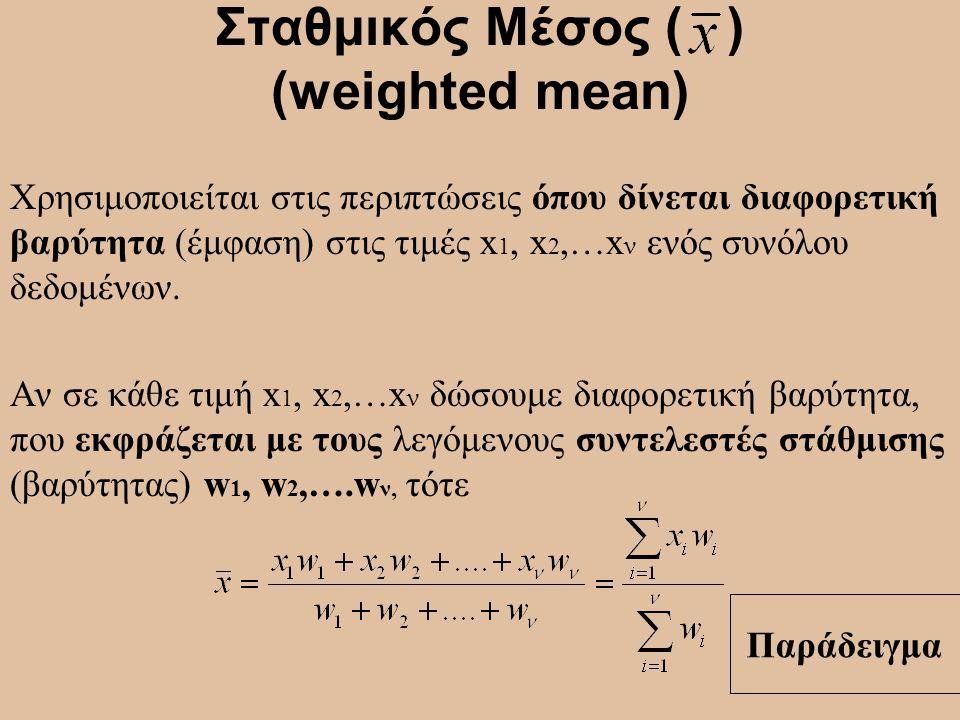 Σταθμικός Μέσος ( ) (weighted mean) Χρησιμοποιείται στις περιπτώσεις όπου δίνεται διαφορετική βαρύτητα (έμφαση) στις τιμές x 1, x 2,…x ν ενός συνόλου