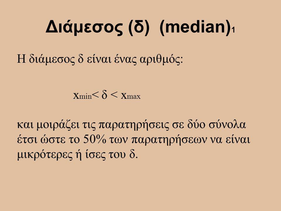 Διάμεσος (δ) (median) 1 Η διάμεσος δ είναι ένας αριθμός: x min < δ < x max και μοιράζει τις παρατηρήσεις σε δύο σύνολα έτσι ώστε το 50% των παρατηρήσε