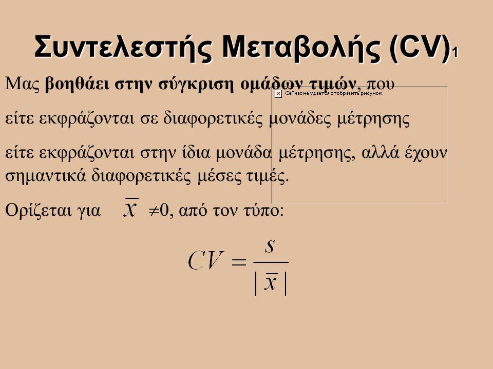 Συντελεστής Μεταβολής (CV) 1 Μας βοηθάει στην σύγκριση ομάδων τιμών, που είτε εκφράζονται σε διαφορετικές μονάδες μέτρησης είτε εκφράζονται στην ίδια