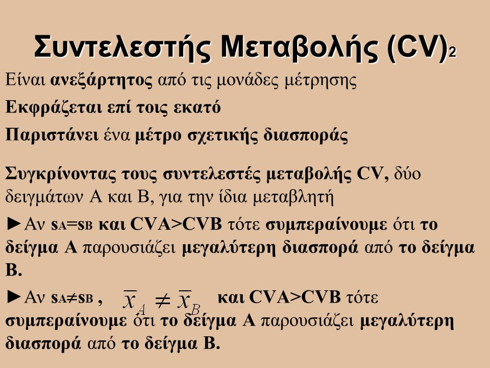 Συντελεστής Μεταβολής (CV) 2 Είναι ανεξάρτητος από τις μονάδες μέτρησης Εκφράζεται επί τοις εκατό Παριστάνει ένα μέτρο σχετικής διασποράς Συγκρίνοντας