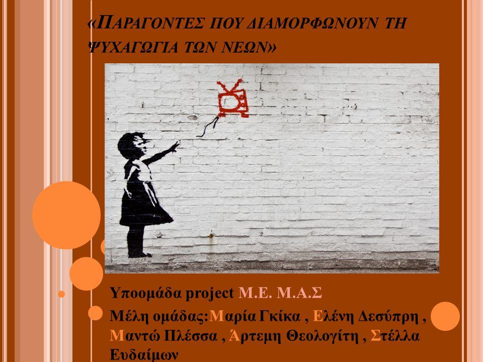 «Π ΑΡΑΓΟΝΤΕΣ ΠΟΥ ΔΙΑΜΟΡΦΩΝΟΥΝ ΤΗ ΨΥΧΑΓΩΓΙΑ ΤΩΝ ΝΕΩΝ » Υποομάδα project Μ.Ε. Μ.Α.Σ Μέλη ομάδας:Μαρία Γκίκα, Ελένη Δεσύπρη, Μαντώ Πλέσσα, Άρτεμη Θεολογί