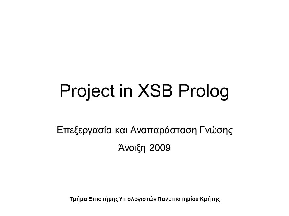 Project in XSB Prolog Επεξεργασία και Αναπαράσταση Γνώσης Άνοιξη 2009 Τμήμα Επιστήμης Υπολογιστών Πανεπιστημίου Κρήτης