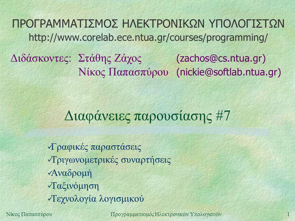 ΠΡΟΓΡΑΜΜΑΤΙΣΜΟΣ ΗΛΕΚΤΡΟΝΙΚΩΝ ΥΠΟΛΟΓΙΣΤΩΝ Διδάσκοντες:Στάθης Ζάχος (zachos@cs.ntua.gr) Νίκος Παπασπύρου (nickie@softlab.ntua.gr) http://www.corelab.ece.ntua.gr/courses/programming/ 1Νίκος ΠαπασπύρουΠρογραμματισμός Ηλεκτρονικών Υπολογιστών Διαφάνειες παρουσίασης #7 Γραφικές παραστάσεις Τριγωνομετρικές συναρτήσεις Αναδρομή Ταξινόμηση Τεχνολογία λογισμικού