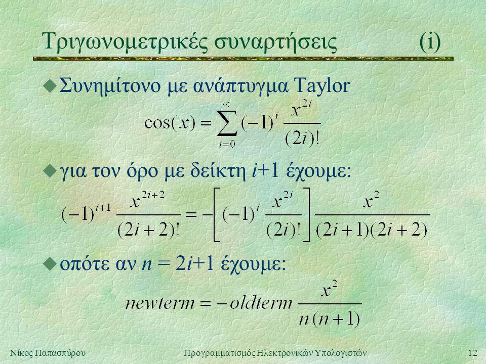 12Νίκος Παπασπύρου Προγραμματισμός Ηλεκτρονικών Υπολογιστών Τριγωνομετρικές συναρτήσεις(i) u Συνημίτονο με ανάπτυγμα Taylor u για τον όρο με δείκτη i+1 έχουμε: u οπότε αν n = 2i+1 έχουμε: