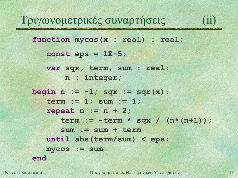 13Νίκος Παπασπύρου Προγραμματισμός Ηλεκτρονικών Υπολογιστών Τριγωνομετρικές συναρτήσεις(ii) function mycos(x : real) : real; const eps = 1E-5; var sqx, term, sum : real; n : integer; begin n := -1; sqx := sqr(x); term := 1; sum := 1; repeat n := n + 2; term := -term * sqx / (n*(n+1)); sum := sum + term until abs(term/sum) < eps; mycos := sum end