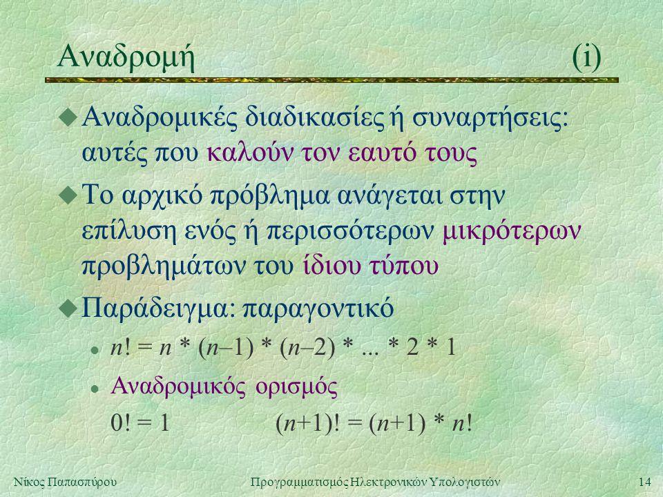 14Νίκος Παπασπύρου Προγραμματισμός Ηλεκτρονικών Υπολογιστών Αναδρομή(i) u Αναδρομικές διαδικασίες ή συναρτήσεις: αυτές που καλούν τον εαυτό τους u Το αρχικό πρόβλημα ανάγεται στην επίλυση ενός ή περισσότερων μικρότερων προβλημάτων του ίδιου τύπου u Παράδειγμα: παραγοντικό l n.