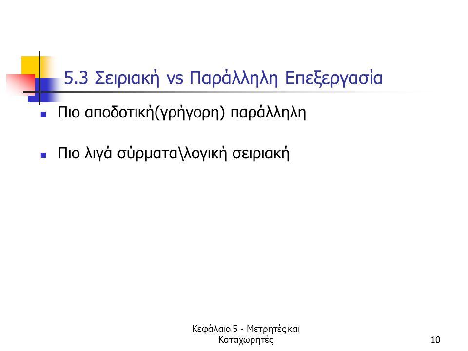 Κεφάλαιο 5 - Μετρητές και Καταχωρητές10 5.3 Σειριακή vs Παράλληλη Επεξεργασία Πιο αποδοτική(γρήγορη) παράλληλη Πιο λιγά σύρματα\λογική σειριακή