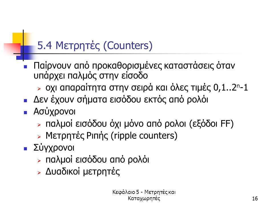 Κεφάλαιο 5 - Μετρητές και Καταχωρητές16 5.4 Mετρητές (Counters) Παίρνουν από προκαθορισμένες καταστάσεις όταν υπάρχει παλμός στην είσοδο  οχι απαραίτ