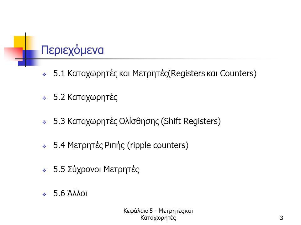 Κεφάλαιο 5 - Μετρητές και Καταχωρητές4 5.1 Καταχωρητές/Μετρητές  Περιέχουν n FFs  μέγιστος αριθμός καταστάσεων; …  επόμενη κατάσταση ορίζεται από  σήμα(τα) εισόδου  παρούσα κατάσταση  συνδυασμός  τυπικά περιλαμβάνουν CLEAR/RESET, CLOCK  Μετρητές παράγουν μια προκαθορισμένη σειρά καταστάσεων  Έννοια ιεραρχίας (χρήση blocks)