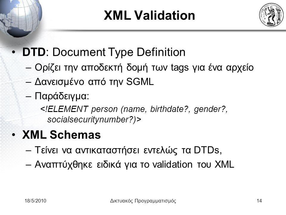 18/5/2010Δικτυακός Προγραμματισμός14 XML Validation DTD: Document Type Definition –Ορίζει την αποδεκτή δομή των tags για ένα αρχείο –Δανεισμένο από την SGML –Παράδειγμα: XML Schemas –Τείνει να αντικαταστήσει εντελώς τα DTDs, –Αναπτύχθηκε ειδικά για το validation του XML