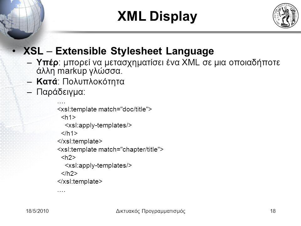 18/5/2010Δικτυακός Προγραμματισμός18 XML Display XSL – Extensible Stylesheet Language –Υπέρ: μπορεί να μετασχηματίσει ένα XML σε μια οποιαδήποτε άλλη markup γλώσσα.