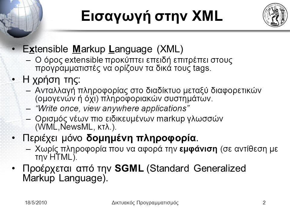 18/5/2010Δικτυακός Προγραμματισμός13 XML κανόνες σύνταξης (3) Επιπλέον tabs και κενά δεν έχουν σημασία και μπορούν να χρησιμοποιούνται για να κάνουν το XML αρχείο πιο ευανάγνωστο Όλα τα tags που ανοίγουν πρέπει και να κλείνουν.