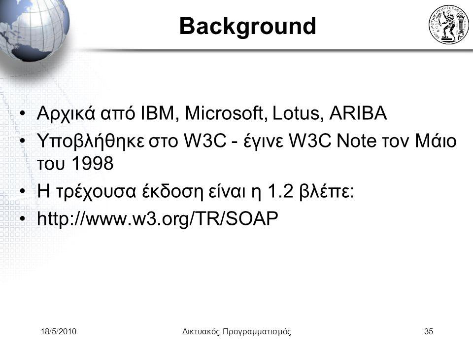 18/5/2010Δικτυακός Προγραμματισμός35 Background Αρχικά από IBM, Microsoft, Lotus, ARIBA Υποβλήθηκε στο W3C - έγινε W3C Note τον Μάιο του 1998 Η τρέχουσα έκδοση είναι η 1.2 βλέπε: http://www.w3.org/TR/SOAP