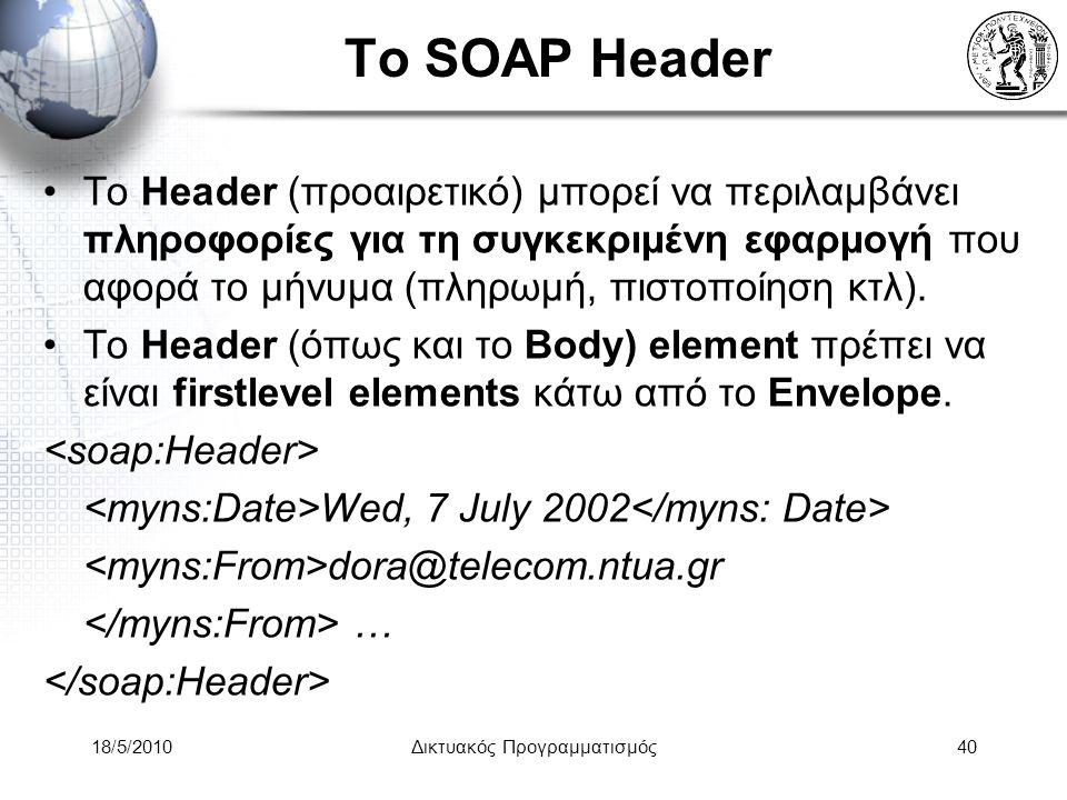 18/5/2010Δικτυακός Προγραμματισμός40 Το SOAP Header Το Header (προαιρετικό) μπορεί να περιλαμβάνει πληροφορίες για τη συγκεκριμένη εφαρμογή που αφορά το μήνυμα (πληρωμή, πιστοποίηση κτλ).