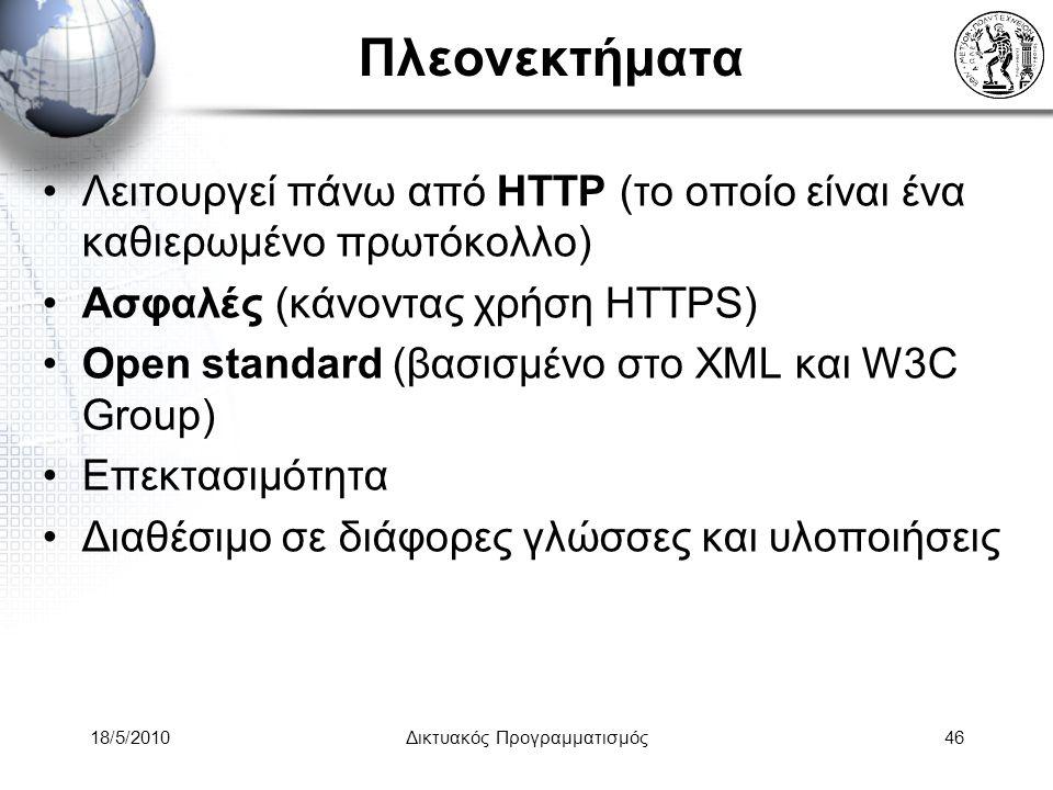 18/5/2010Δικτυακός Προγραμματισμός46 Πλεονεκτήματα Λειτουργεί πάνω από HTTP (το οποίο είναι ένα καθιερωμένο πρωτόκολλο) Ασφαλές (κάνοντας χρήση HTTPS) Open standard (βασισμένο στο XML και W3C Group) Επεκτασιμότητα Διαθέσιμο σε διάφορες γλώσσες και υλοποιήσεις