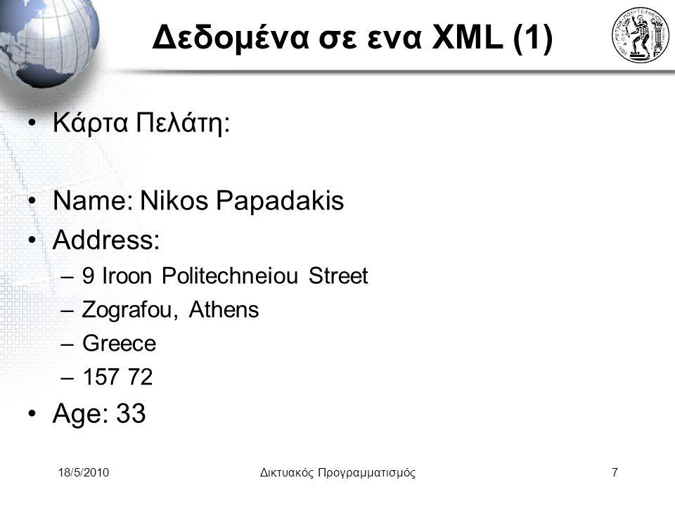 18/5/2010Δικτυακός Προγραμματισμός7 Δεδομένα σε ενα XML (1) Κάρτα Πελάτη: Name: Nikos Papadakis Address: –9 Iroon Politechneiou Street –Zografou, Athens –Greece –157 72 Age: 33