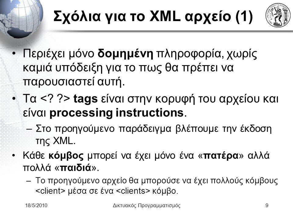 18/5/2010Δικτυακός Προγραμματισμός10 Σχόλια για το XML αρχείο (2) Όλη η περιοχή μέσα σε ένα tag (πχ, … ) αναφέρεται στον κόμβο ή στο element αυτό.