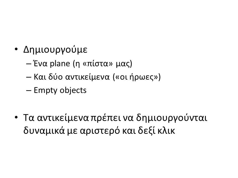 Δημιουργούμε – Ένα plane (η «πίστα» μας) – Και δύο αντικείμενα («οι ήρωες») – Empty objects Τα αντικείμενα πρέπει να δημιουργούνται δυναμικά με αριστερό και δεξί κλικ