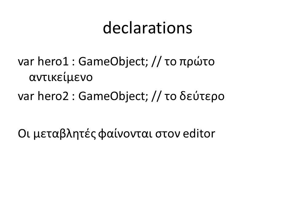 declarations var hero1 : GameObject; // το πρώτο αντικείμενο var hero2 : GameObject; // το δεύτερο Οι μεταβλητές φαίνονται στον editor