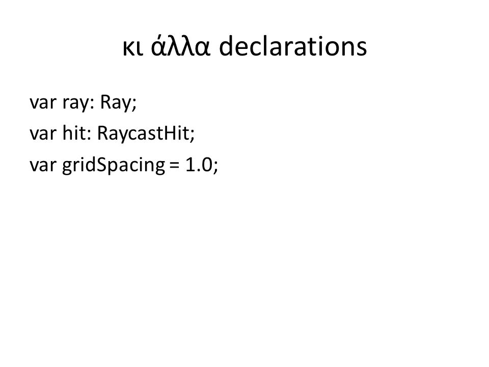 κι άλλα declarations var ray: Ray; var hit: RaycastHit; var gridSpacing = 1.0;