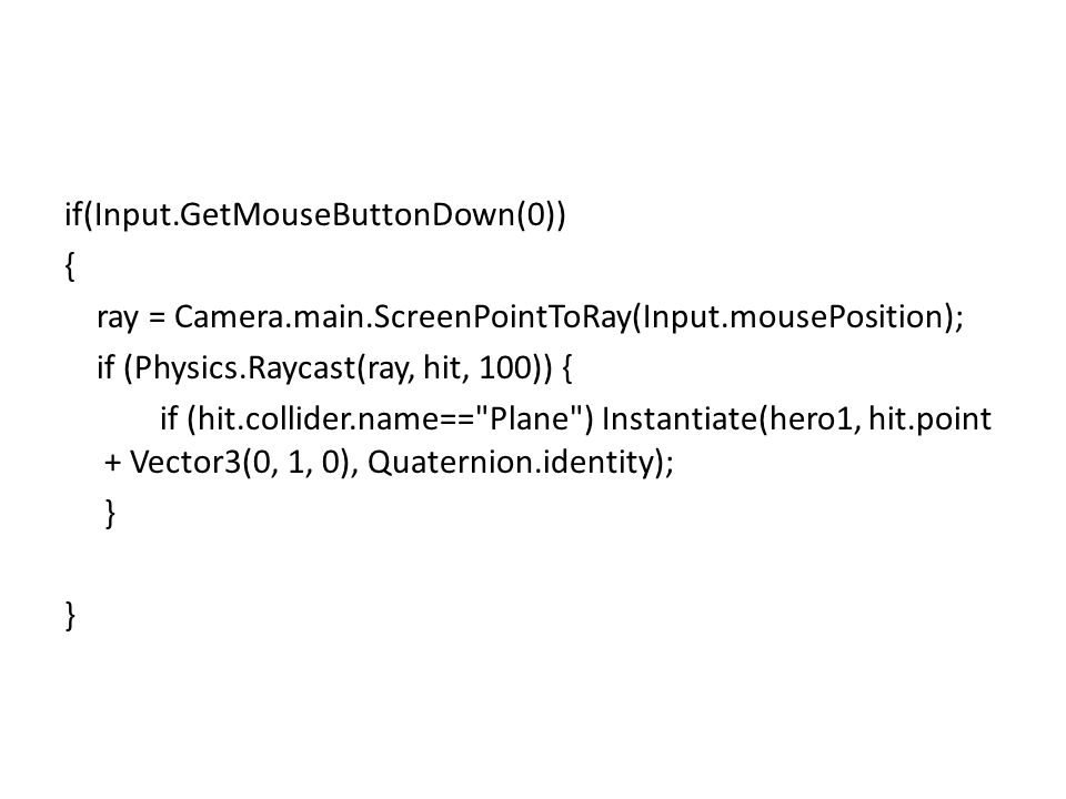 if(Input.GetMouseButtonDown(0)) { ray = Camera.main.ScreenPointToRay(Input.mousePosition); if (Physics.Raycast(ray, hit, 100)) { if (hit.collider.name== Plane ) Instantiate(hero1, hit.point + Vector3(0, 1, 0), Quaternion.identity); } }