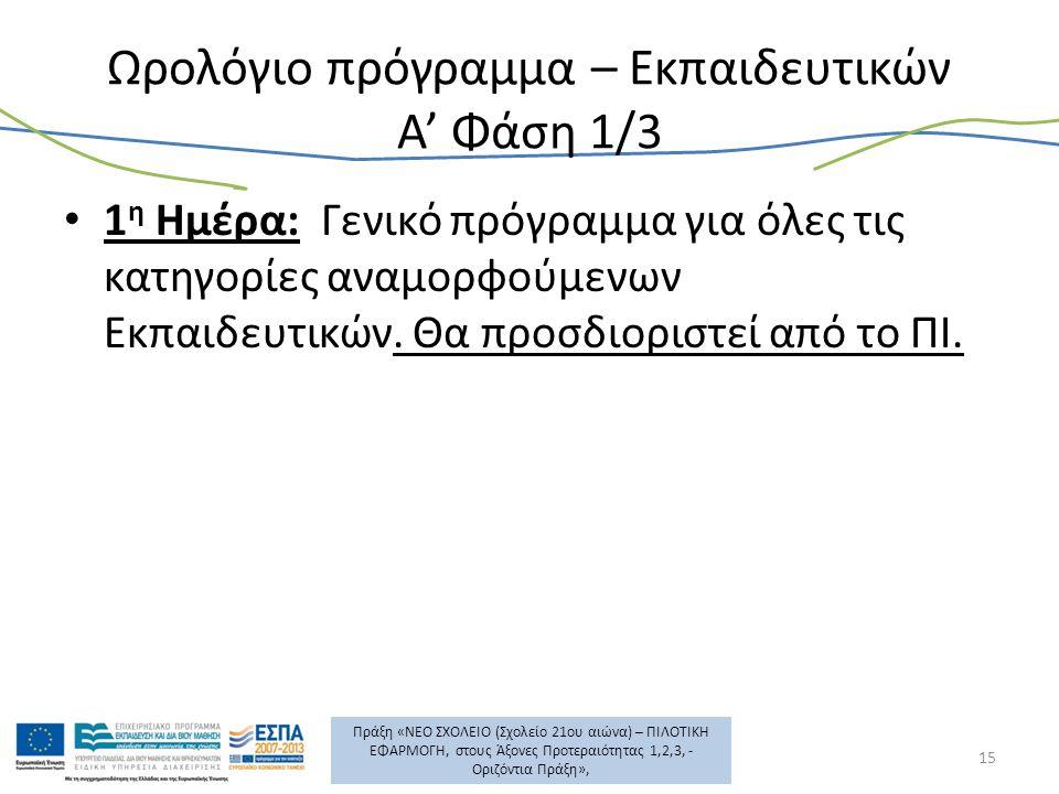 Πράξη «ΝΕΟ ΣΧΟΛΕΙΟ (Σχολείο 21ου αιώνα) – ΠΙΛΟΤΙΚΗ ΕΦΑΡΜΟΓΗ, στους Άξονες Προτεραιότητας 1,2,3, - Οριζόντια Πράξη», Ωρολόγιο πρόγραμμα – Εκπαιδευτικών Α' Φάση 1/3 1 η Ημέρα: Γενικό πρόγραμμα για όλες τις κατηγορίες αναμορφούμενων Εκπαιδευτικών.
