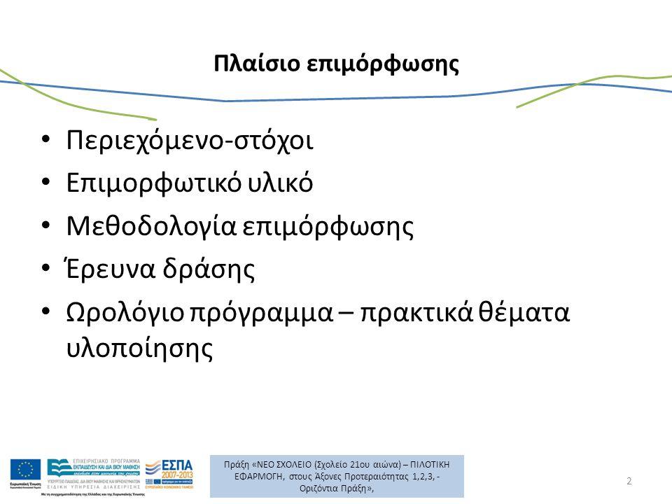 Πράξη «ΝΕΟ ΣΧΟΛΕΙΟ (Σχολείο 21ου αιώνα) – ΠΙΛΟΤΙΚΗ ΕΦΑΡΜΟΓΗ, στους Άξονες Προτεραιότητας 1,2,3, - Οριζόντια Πράξη», Πλαίσιο επιμόρφωσης Περιεχόμενο-στόχοι Επιμορφωτικό υλικό Μεθοδολογία επιμόρφωσης Έρευνα δράσης Ωρολόγιο πρόγραμμα – πρακτικά θέματα υλοποίησης 2