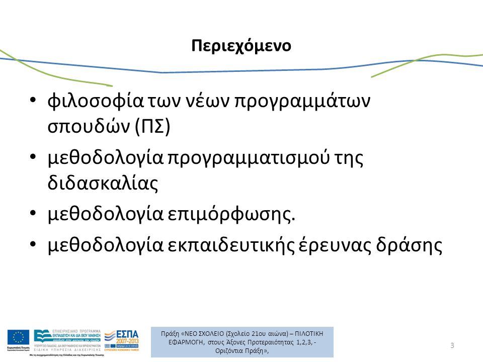 Πράξη «ΝΕΟ ΣΧΟΛΕΙΟ (Σχολείο 21ου αιώνα) – ΠΙΛΟΤΙΚΗ ΕΦΑΡΜΟΓΗ, στους Άξονες Προτεραιότητας 1,2,3, - Οριζόντια Πράξη», Περιεχόμενο φιλοσοφία των νέων προγραμμάτων σπουδών (ΠΣ) μεθοδολογία προγραμματισμού της διδασκαλίας μεθοδολογία επιμόρφωσης.
