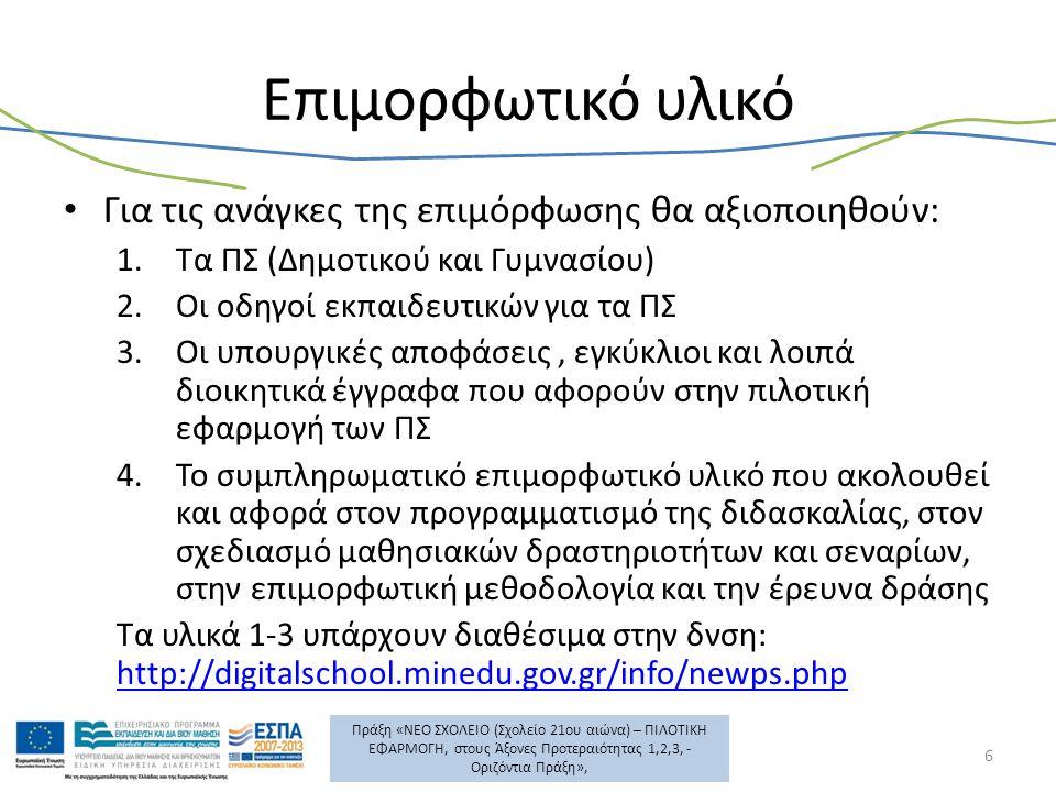 Πράξη «ΝΕΟ ΣΧΟΛΕΙΟ (Σχολείο 21ου αιώνα) – ΠΙΛΟΤΙΚΗ ΕΦΑΡΜΟΓΗ, στους Άξονες Προτεραιότητας 1,2,3, - Οριζόντια Πράξη», Επιμορφωτικό υλικό Για τις ανάγκες της επιμόρφωσης θα αξιοποιηθούν: 1.Τα ΠΣ (Δημοτικού και Γυμνασίου) 2.Οι οδηγοί εκπαιδευτικών για τα ΠΣ 3.Οι υπουργικές αποφάσεις, εγκύκλιοι και λοιπά διοικητικά έγγραφα που αφορούν στην πιλοτική εφαρμογή των ΠΣ 4.Το συμπληρωματικό επιμορφωτικό υλικό που ακολουθεί και αφορά στον προγραμματισμό της διδασκαλίας, στον σχεδιασμό μαθησιακών δραστηριοτήτων και σεναρίων, στην επιμορφωτική μεθοδολογία και την έρευνα δράσης Τα υλικά 1-3 υπάρχουν διαθέσιμα στην δνση: http://digitalschool.minedu.gov.gr/info/newps.php http://digitalschool.minedu.gov.gr/info/newps.php 6