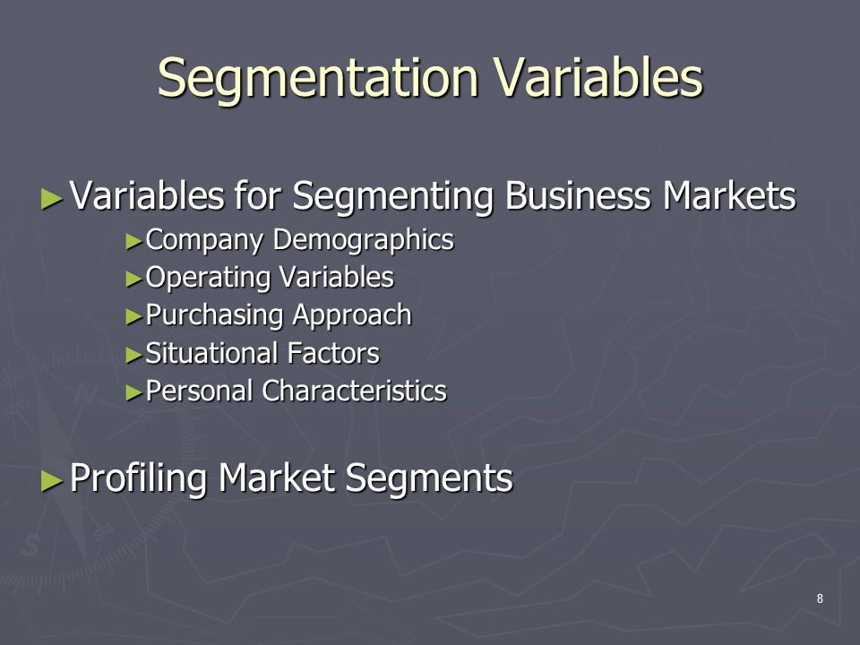 8 Segmentation Variables ► Variables for Segmenting Business Markets ► Company Demographics ► Operating Variables ► Purchasing Approach ► Situational Factors ► Personal Characteristics ► Profiling Market Segments
