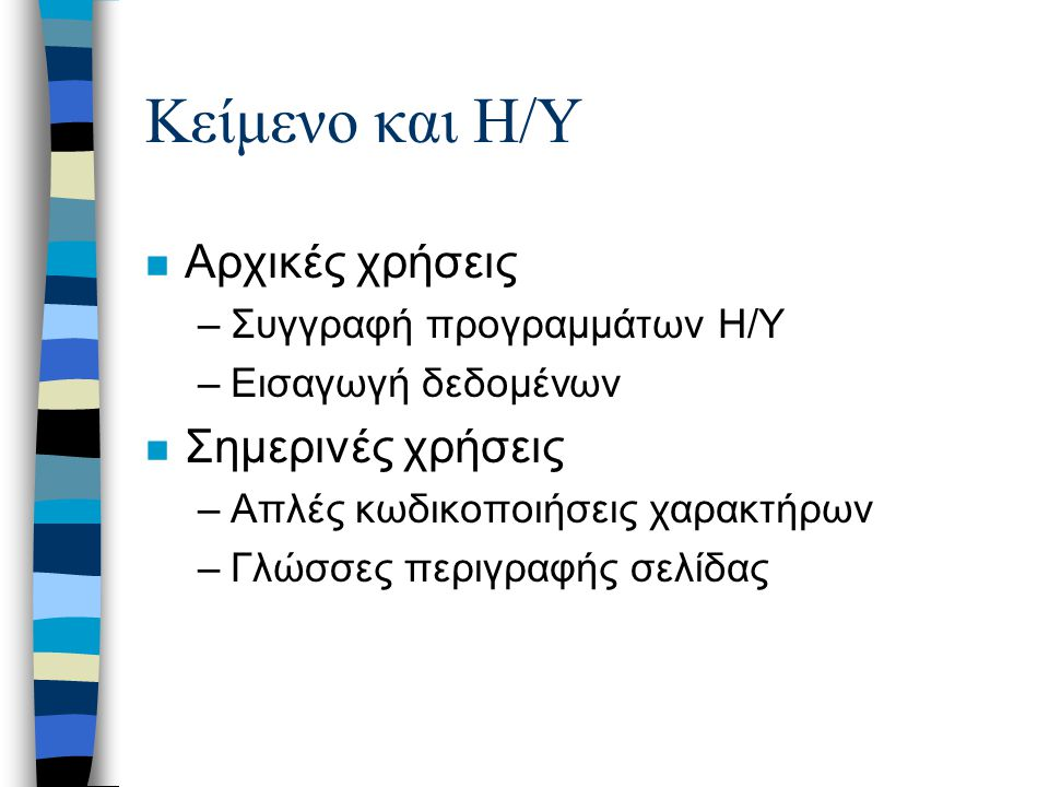 Κείμενο και Η/Υ n Αρχικές χρήσεις –Συγγραφή προγραμμάτων Η/Υ –Εισαγωγή δεδομένων n Σημερινές χρήσεις –Απλές κωδικοποιήσεις χαρακτήρων –Γλώσσες περιγραφής σελίδας