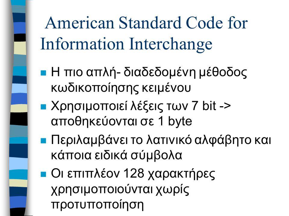 American Standard Code for Information Interchange n Η πιο απλή- διαδεδομένη μέθοδος κωδικοποίησης κειμένου n Χρησιμοποιεί λέξεις των 7 bit -> αποθηκεύονται σε 1 byte n Περιλαμβάνει το λατινικό αλφάβητο και κάποια ειδικά σύμβολα n Οι επιπλέον 128 χαρακτήρες χρησιμοποιούνται χωρίς προτυποποίηση n Πληθώρα ασυμβατοτήτων μεταξύ εφαρμογών ακόμα και από την ίδια χώρα