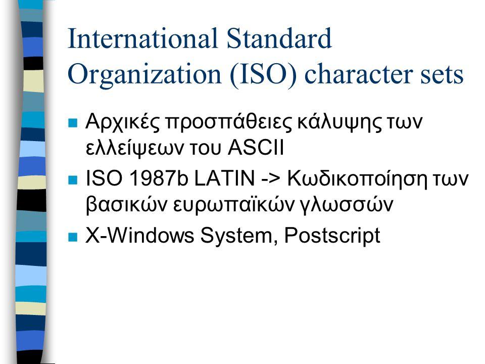 International Standard Organization (ISO) character sets n Αρχικές προσπάθειες κάλυψης των ελλείψεων του ASCII n ISO 1987b LATIN -> Κωδικοποίηση των βασικών ευρωπαϊκών γλωσσών n X-Windows System, Postscript