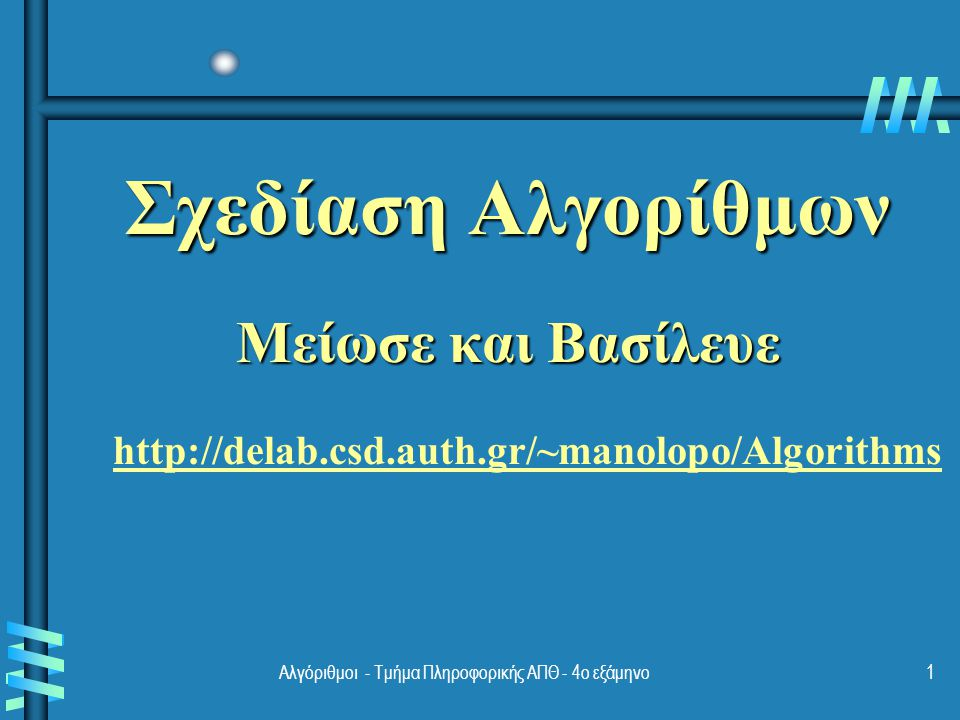 Αλγόριθμοι - Τμήμα Πληροφορικής ΑΠΘ - 4ο εξάμηνο1 Σχεδίαση Αλγορίθμων Μείωσε και Βασίλευε http://delab.csd.auth.gr/~manolopo/Algorithms