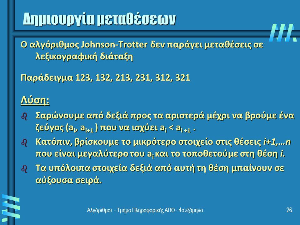 Αλγόριθμοι - Τμήμα Πληροφορικής ΑΠΘ - 4ο εξάμηνο26 Ο αλγόριθμος Johnson-Trotter δεν παράγει μεταθέσεις σε λεξικογραφική διάταξη Παράδειγμα 123, 132, 213, 231, 312, 321 Λύση: b Σαρώνουμε από δεξιά προς τα αριστερά μέχρι να βρούμε ένα ζεύγος (a i, a i+1 ) που να ισχύει a i < a i +1.
