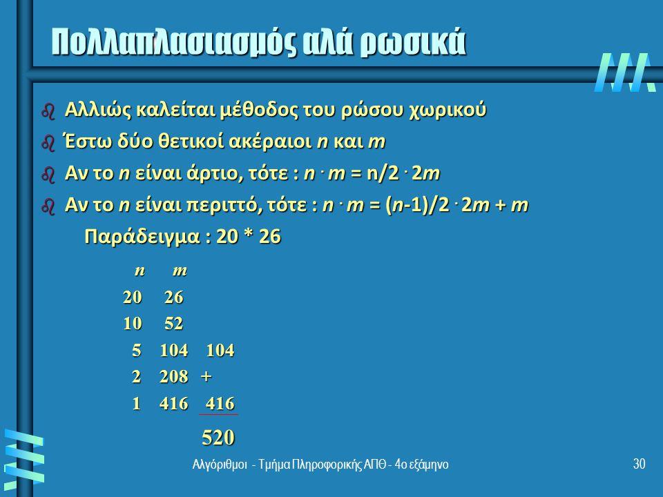 Αλγόριθμοι - Τμήμα Πληροφορικής ΑΠΘ - 4ο εξάμηνο30 Πολλαπλασιασμός αλά ρωσικά b Αλλιώς καλείται μέθοδος του ρώσου χωρικού b Έστω δύο θετικοί ακέραιοι n και m b Αν το n είναι άρτιο, τότε : n.