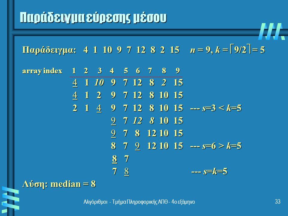 Παράδειγμα εύρεσης μέσου Παράδειγμα: 4 1 10 9 7 12 8 2 15 n = 9, k =  9/2  = 5 array index 1 2 3 4 5 6 7 8 9 4 1 10 9 7 12 8 2 15 4 1 10 9 7 12 8 2 15 4 1 2 9 7 12 8 10 15 4 1 2 9 7 12 8 10 15 2 1 4 9 7 12 8 10 15 --- s=3 < k=5 2 1 4 9 7 12 8 10 15 --- s=3 < k=5 9 7 12 8 10 15 9 7 12 8 10 15 9 7 8 12 10 15 9 7 8 12 10 15 8 7 9 12 10 15 --- s=6 > k=5 8 7 9 12 10 15 --- s=6 > k=5 8 7 8 7 7 8 --- s=k=5 7 8 --- s=k=5 Λύση: median = 8 33Αλγόριθμοι - Τμήμα Πληροφορικής ΑΠΘ - 4ο εξάμηνο