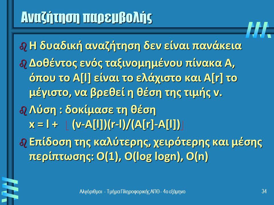 34 Αναζήτηση παρεμβολής b Η δυαδική αναζήτηση δεν είναι πανάκεια b Δοθέντος ενός ταξινομημένου πίνακα A, όπου το A[l] είναι το ελάχιστο και A[r] το μέγιστο, να βρεθεί η θέση της τιμής v.