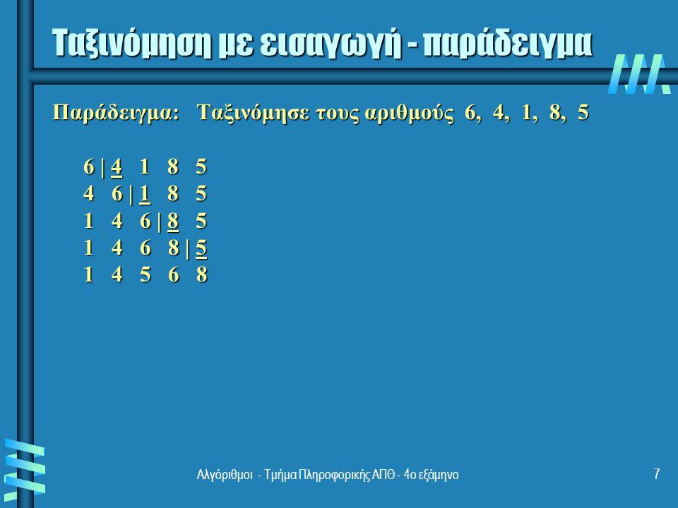 Ταξινόμηση με εισαγωγή - παράδειγμα Παράδειγμα: Ταξινόμησε τους αριθμούς 6, 4, 1, 8, 5 6 | 4 1 8 5 4 6 | 1 8 5 4 6 | 1 8 5 1 4 6 | 8 5 1 4 6 | 8 5 1 4 6 8 | 5 1 4 6 8 | 5 1 4 5 6 8 1 4 5 6 8 Αλγόριθμοι - Τμήμα Πληροφορικής ΑΠΘ - 4ο εξάμηνο7