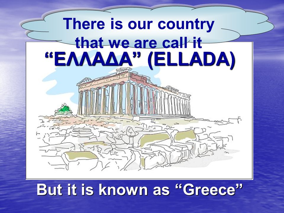 POY EMEIS ΑΠΟ ΤΗΝ ΑΡΧΑΙΟΤΗΤΑ ΑΚΟΜΗ TO ONOMAZOYME «EΛΛΑΔΑ» -ELLADA BUT ALL YOU KNOW IT LIKE GREECE ΕΛΛΑΔΑ (ELLADA) But it is known as Greece There is our country that we are call it