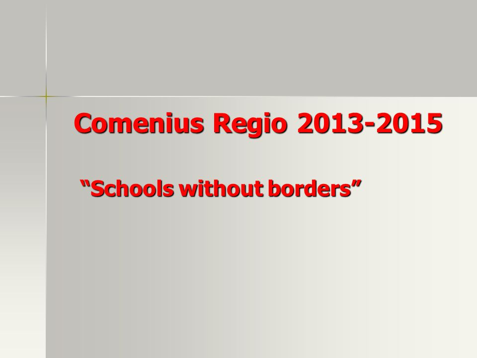 Comenius Regio 2013-2015 Comenius Regio 2013-2015 Schools without borders Schools without borders