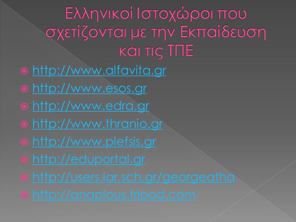  http://www.hellenic-schools.gr http://www.hellenic-schools.gr  http://www.e-paideia.net http://www.e-paideia.net  http://www.simotas.org http://www.simotas.org  http://www.de.sch.gr/kvoutsin http://www.de.sch.gr/kvoutsin  http://www.pe.sch.gr/pe http://www.pe.sch.gr/pe  http://www.dimotiko.gr http://www.dimotiko.gr  http://www.edu.bravepages.comhttp://www.edu.bravepages.com  http://www.daskalos.edu.gr http://www.daskalos.edu.gr  http://www.epyna.gr http://www.epyna.gr  http://www.e-yliko.sch.gr http://www.e-yliko.sch.gr  http://www.edunet.gr http://www.edunet.gr  http://www.pedia.grhttp://www.pedia.gr