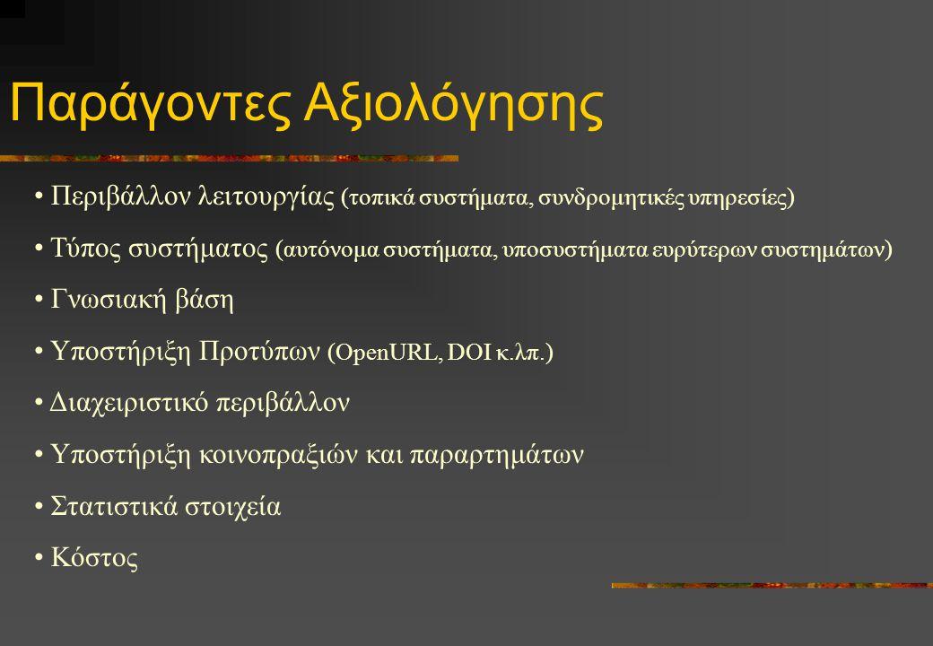 Παράγοντες Αξιολόγησης Περιβάλλον λειτουργίας (τοπικά συστήματα, συνδρομητικές υπηρεσίες) Τύπος συστήματος (αυτόνομα συστήματα, υποσυστήματα ευρύτερων συστημάτων) Γνωσιακή βάση Υποστήριξη Προτύπων (OpenURL, DOI κ.λπ.) Διαχειριστικό περιβάλλον Υποστήριξη κοινοπραξιών και παραρτημάτων Στατιστικά στοιχεία Κόστος