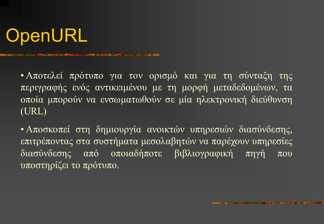 OpenURL Αποτελεί πρότυπο για τον ορισμό και για τη σύνταξη της περιγραφής ενός αντικειμένου με τη μορφή μεταδεδομένων, τα οποία μπορούν να ενσωματωθούν σε μία ηλεκτρονική διεύθυνση (URL) Αποσκοπεί στη δημιουργία ανοικτών υπηρεσιών διασύνδεσης, επιτρέποντας στα συστήματα μεσολαβητών να παρέχουν υπηρεσίες διασύνδεσης από οποιαδήποτε βιβλιογραφική πηγή που υποστηρίζει το πρότυπο.