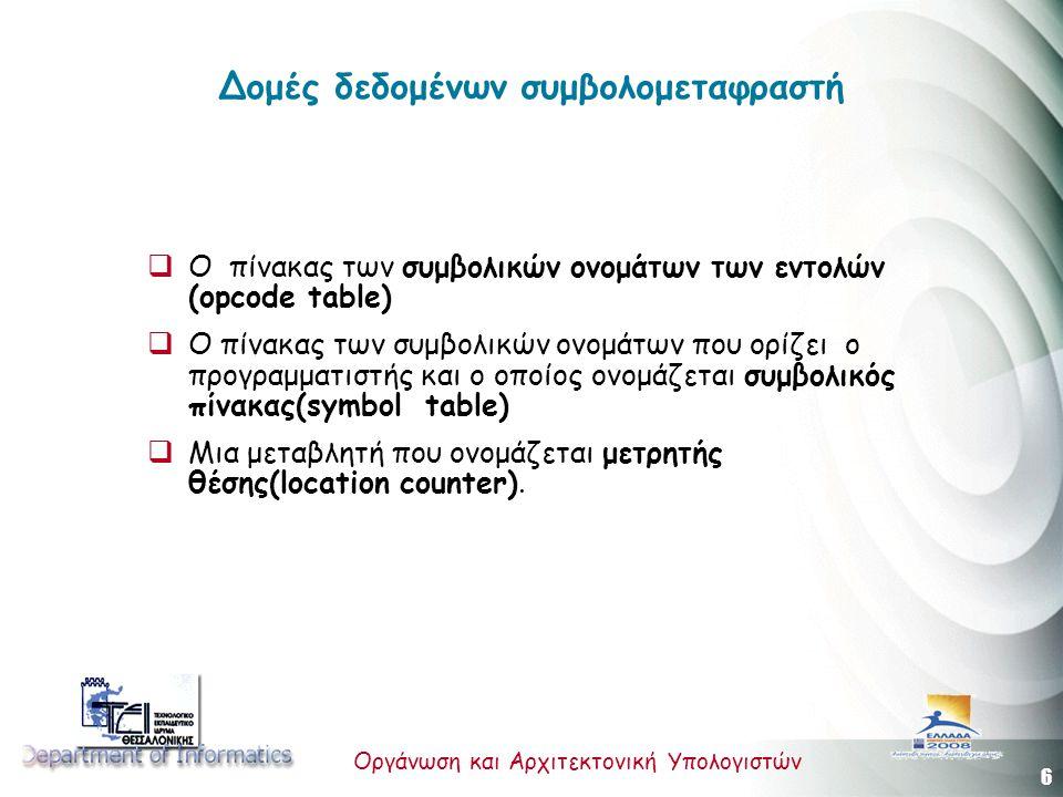 6 Οργάνωση και Αρχιτεκτονική Υπολογιστών Δομές δεδομένων συμβολομεταφραστή  Ο πίνακας των συμβολικών ονομάτων των εντολών (opcode table)  Ο πίνακας των συμβολικών ονομάτων που ορίζει ο προγραμματιστής και ο οποίος ονομάζεται συμβολικός πίνακας(symbol table)  Μια μεταβλητή που ονομάζεται μετρητής θέσης(location counter).