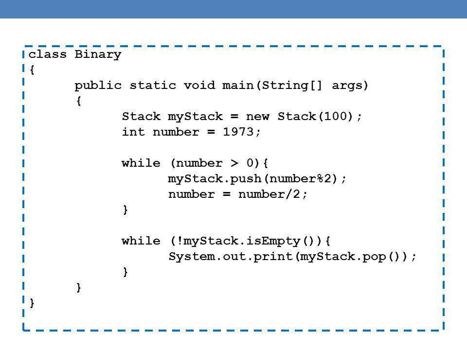 class Binary { public static void main(String[] args) { Stack myStack = new Stack(100); int number = 1973; while (number > 0){ myStack.push(number%2); number = number/2; } while (!myStack.isEmpty()){ System.out.print(myStack.pop()); }