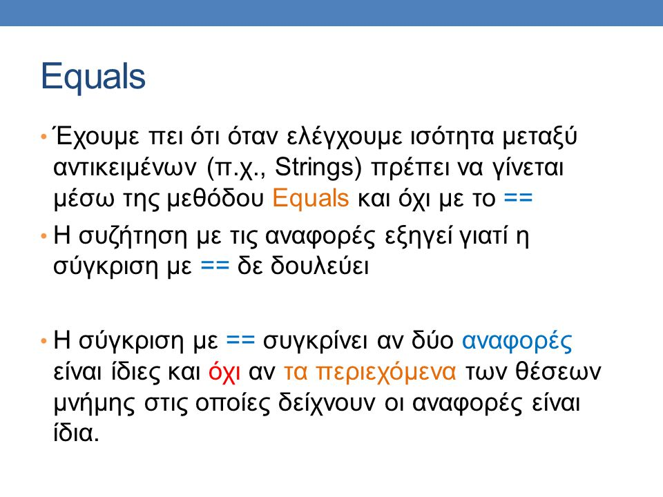Equals Έχουμε πει ότι όταν ελέγχουμε ισότητα μεταξύ αντικειμένων (π.χ., Strings) πρέπει να γίνεται μέσω της μεθόδου Equals και όχι με το == Η συζήτηση με τις αναφορές εξηγεί γιατί η σύγκριση με == δε δουλεύει Η σύγκριση με == συγκρίνει αν δύο αναφορές είναι ίδιες και όχι αν τα περιεχόμενα των θέσεων μνήμης στις οποίες δείχνουν οι αναφορές είναι ίδια.
