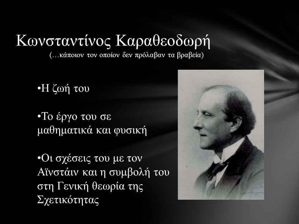 (…κάποιον τον οποίον δεν πρόλαβαν τα βραβεία) Κωνσταντίνος Καραθεοδωρή Η ζωή του Το έργο του σε μαθηματικά και φυσική Οι σχέσεις του με τον Αϊνστάιν και η συμβολή του στη Γενική θεωρία της Σχετικότητας