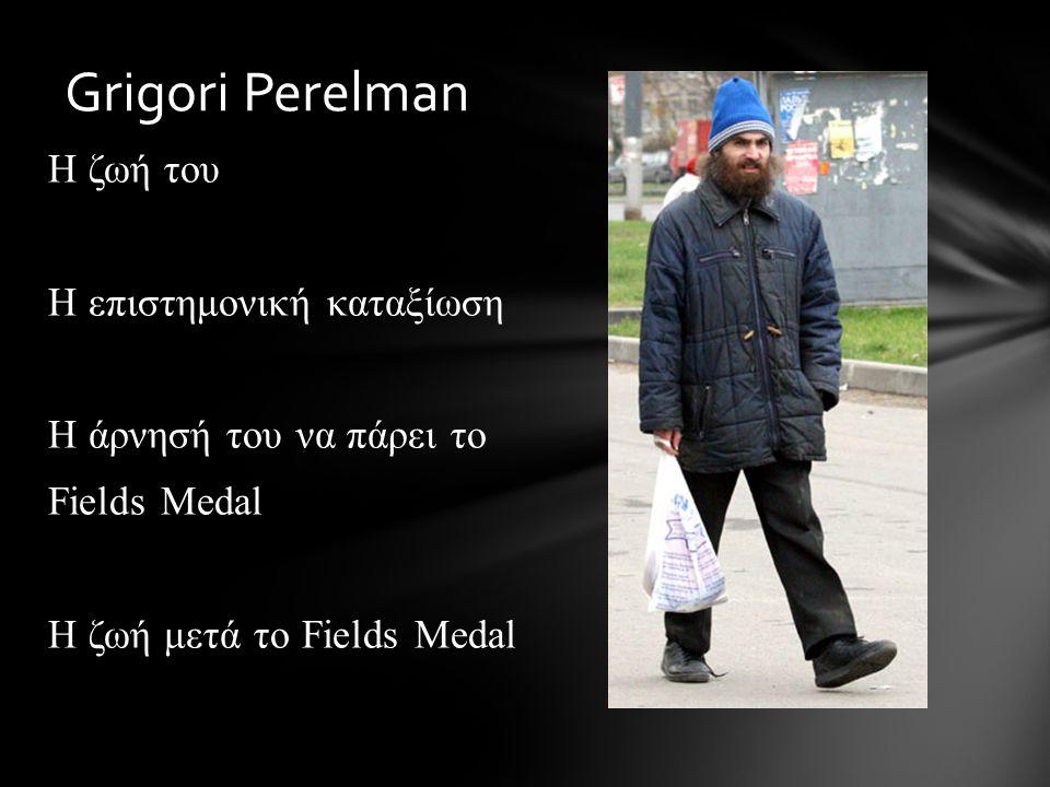 Η ζωή του Η επιστημονική καταξίωση Η άρνησή του να πάρει το Fields Medal Η ζωή μετά το Fields Medal Grigori Perelman