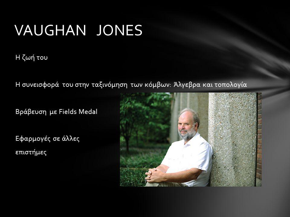 Η ζωή του Η συνεισφορά του στην ταξινόμηση των κόμβων: Άλγεβρα και τοπολογία Βράβευση με Fields Medal Εφαρμογές σε άλλες επιστήμες VAUGHAN JONES